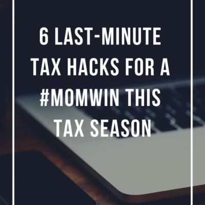 6 Last-Minute Tax Hacks for a #MomWin This Tax Season