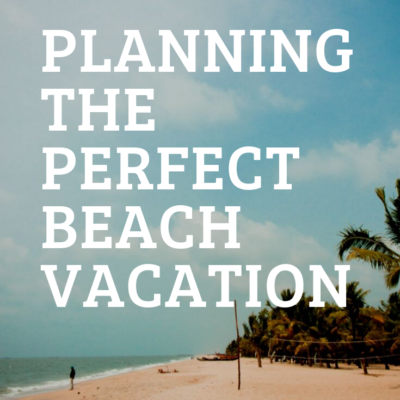 PLANNING THE PERFECT BEACH VACATION